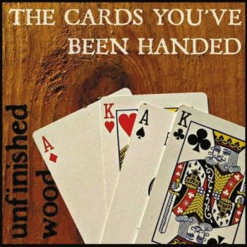Unfinished Wood - The Cards You've Been Handed